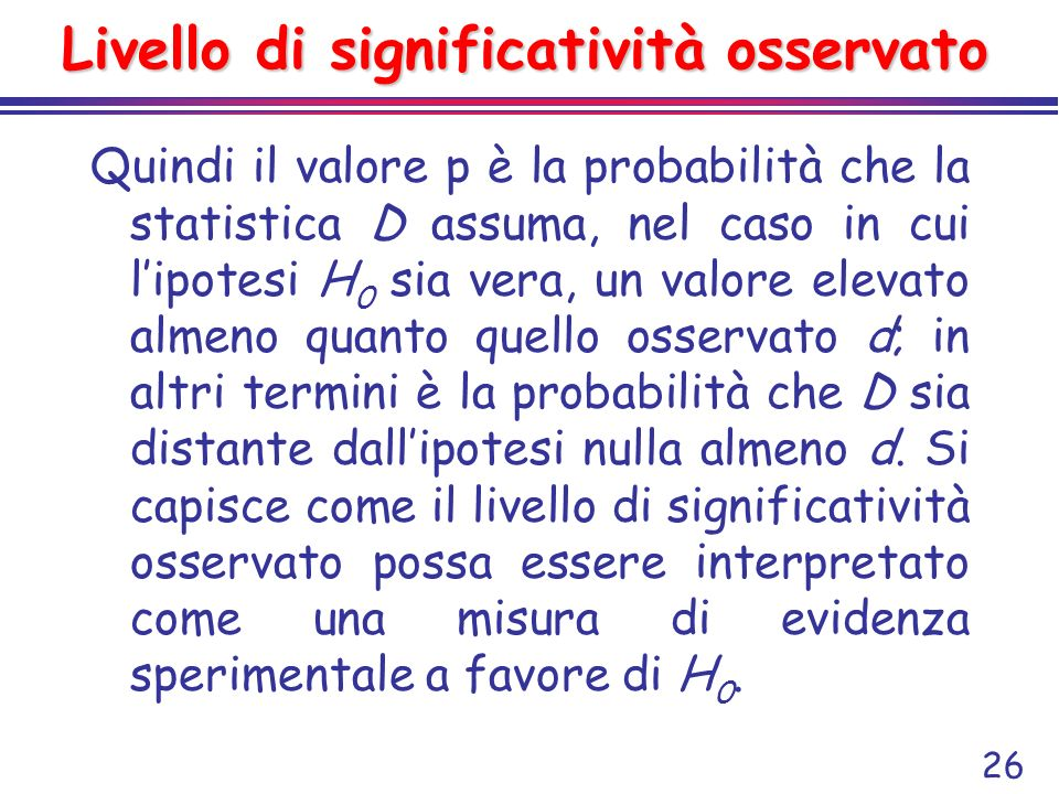 26 Livello di significatività osservato Quindi il valore p è la probabilità che la statistica D assuma, nel caso in cui lipotesi H 0 sia vera, un valo