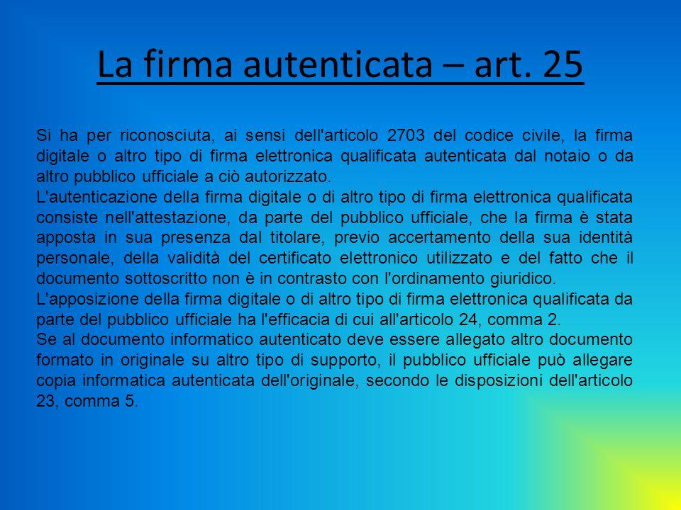 La firma autenticata – art. 25 Si ha per riconosciuta, ai sensi dell'articolo 2703 del codice civile, la firma digitale o altro tipo di firma elettron