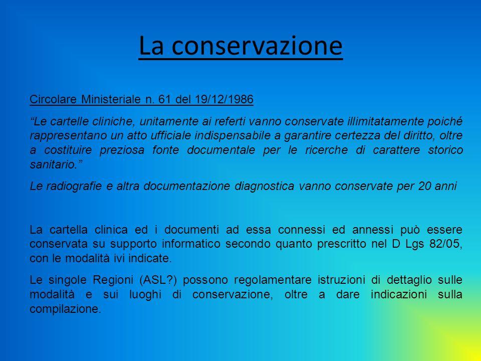 La conservazione Circolare Ministeriale n. 61 del 19/12/1986 Le cartelle cliniche, unitamente ai referti vanno conservate illimitatamente poiché rappr