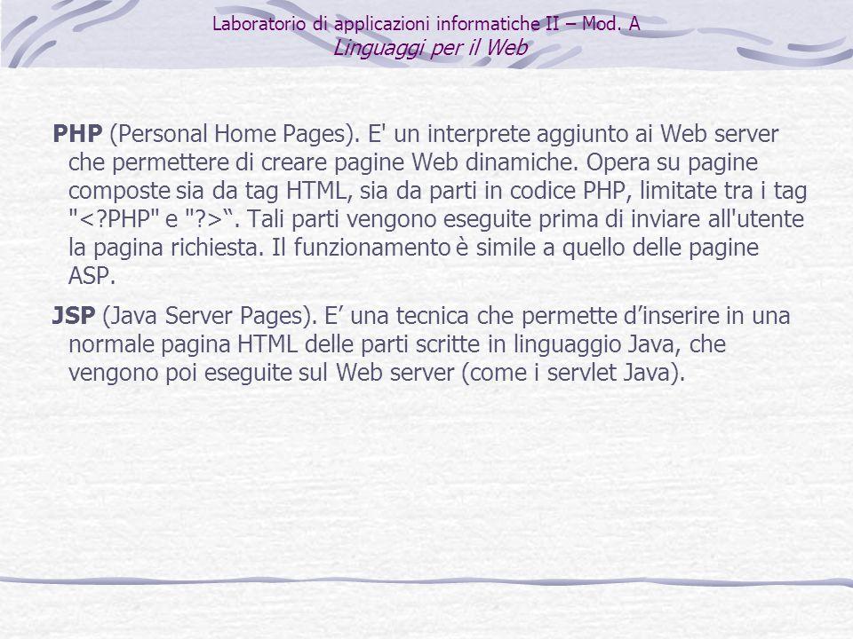 PHP (Personal Home Pages). E' un interprete aggiunto ai Web server che permettere di creare pagine Web dinamiche. Opera su pagine composte sia da tag