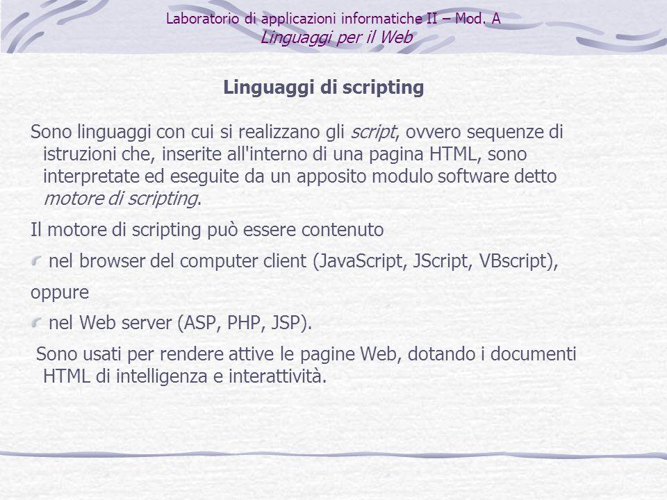 Linguaggi di scripting Sono linguaggi con cui si realizzano gli script, ovvero sequenze di istruzioni che, inserite all interno di una pagina HTML, sono interpretate ed eseguite da un apposito modulo software detto motore di scripting.