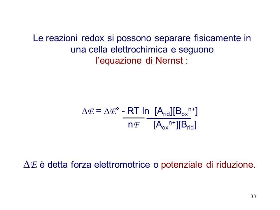 33 Le reazioni redox si possono separare fisicamente in una cella elettrochimica e seguono lequazione di Nernst : E = E ° - RT ln [A rid ][B ox n+ ] n F [A ox n+ ][B rid ] E è detta forza elettromotrice o potenziale di riduzione.