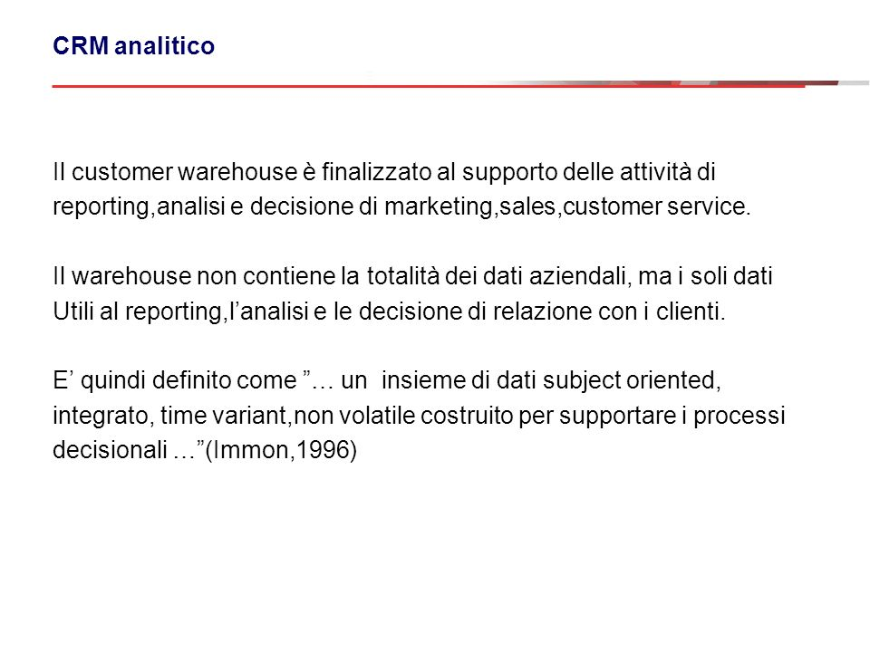 CRM analitico Il customer warehouse è finalizzato al supporto delle attività di reporting,analisi e decisione di marketing,sales,customer service.