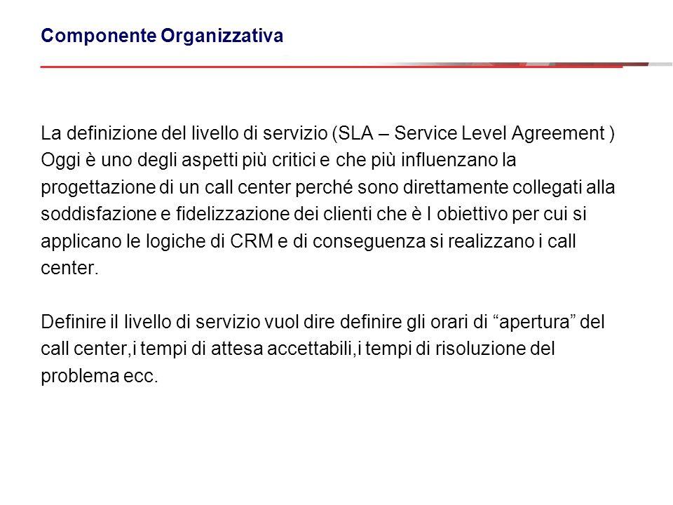 Componente Organizzativa La definizione del livello di servizio (SLA – Service Level Agreement ) Oggi è uno degli aspetti più critici e che più influe