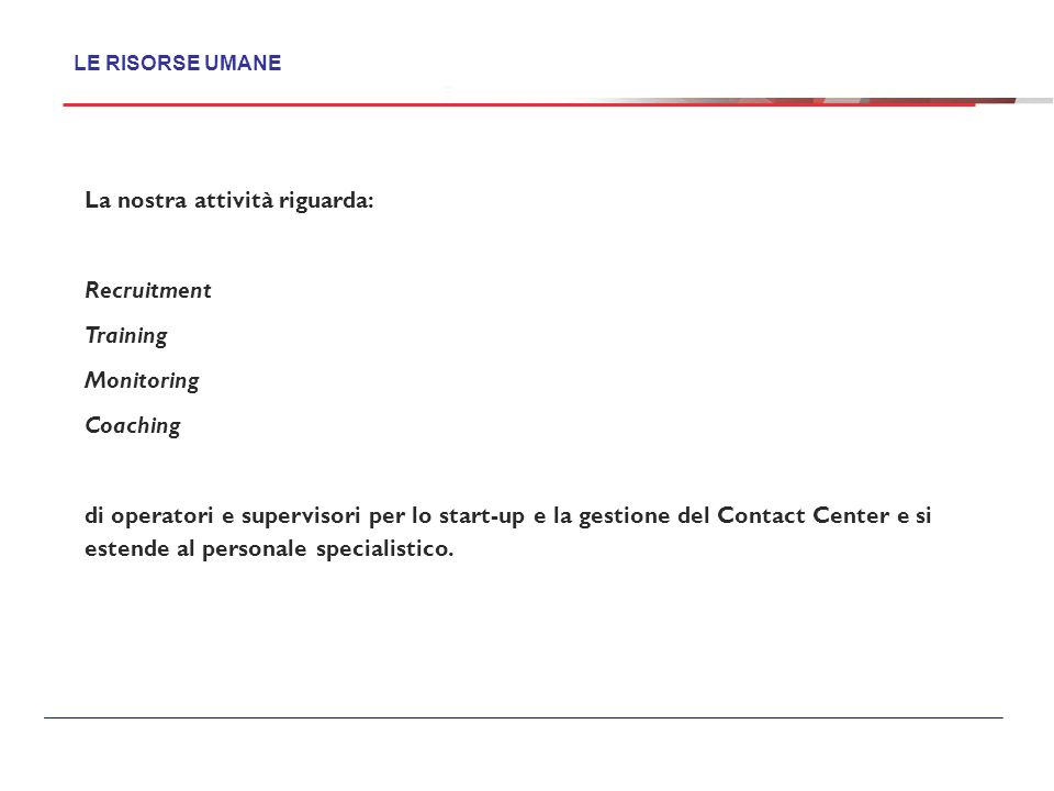 La nostra attività riguarda: Recruitment Training Monitoring Coaching di operatori e supervisori per lo start-up e la gestione del Contact Center e si estende al personale specialistico.