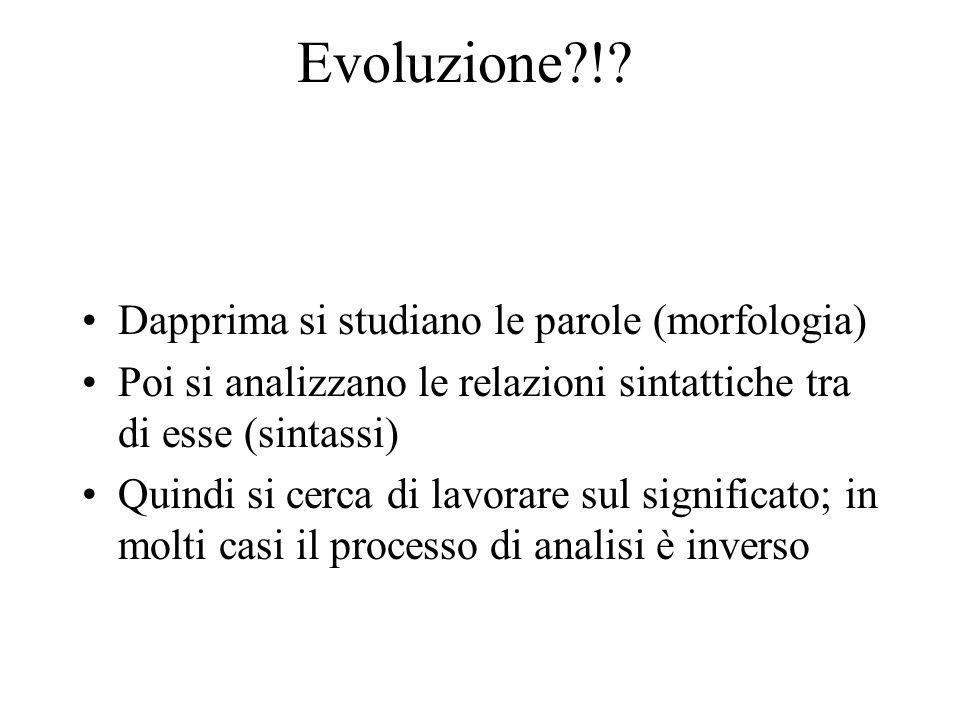 Evoluzione?!? Dapprima si studiano le parole (morfologia) Poi si analizzano le relazioni sintattiche tra di esse (sintassi) Quindi si cerca di lavorar