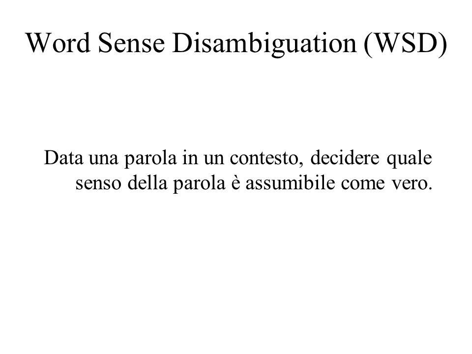 Word Sense Disambiguation (WSD) Data una parola in un contesto, decidere quale senso della parola è assumibile come vero.