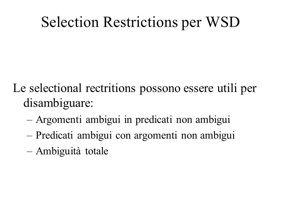 Selection Restrictions per WSD Le selectional rectritions possono essere utili per disambiguare: –Argomenti ambigui in predicati non ambigui –Predicat