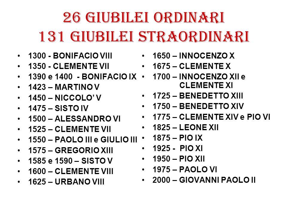 26 giubilei ordinari 131 giubilei straordinari 1300 - BONIFACIO VIII 1350 - CLEMENTE VII 1390 e 1400 - BONIFACIO IX 1423 – MARTINO V 1450 – NICCOLO V
