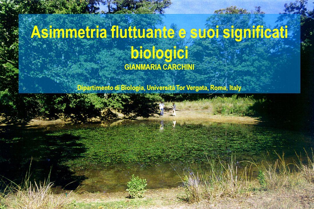 1 Asimmetria fluttuante e suoi significati biologici GIANMARIA CARCHINI Dipartimento di Biologia, Università Tor Vergata, Roma, Italy