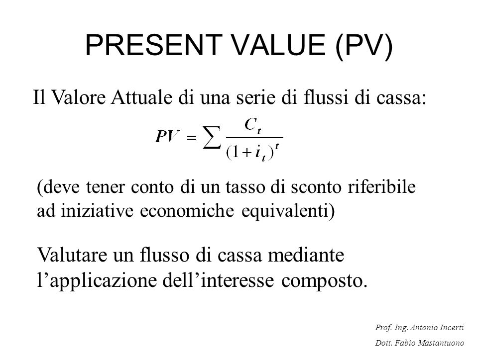 Prof. Ing. Antonio Incerti Dott. Fabio Mastantuono PRESENT VALUE (PV) Il Valore Attuale di una serie di flussi di cassa: (deve tener conto di un tasso