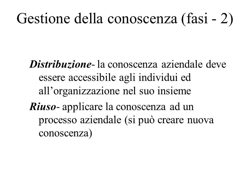 Gestione della conoscenza (fasi - 2) Distribuzione- la conoscenza aziendale deve essere accessibile agli individui ed allorganizzazione nel suo insieme Riuso- applicare la conoscenza ad un processo aziendale (si può creare nuova conoscenza)