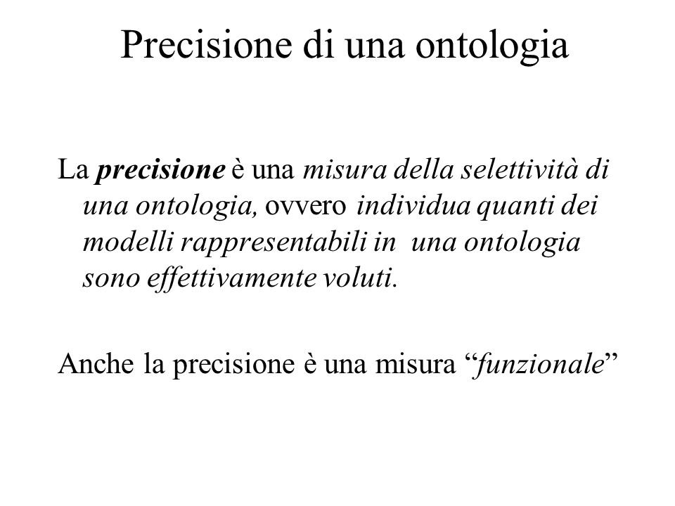 Precisione di una ontologia La precisione è una misura della selettività di una ontologia, ovvero individua quanti dei modelli rappresentabili in una