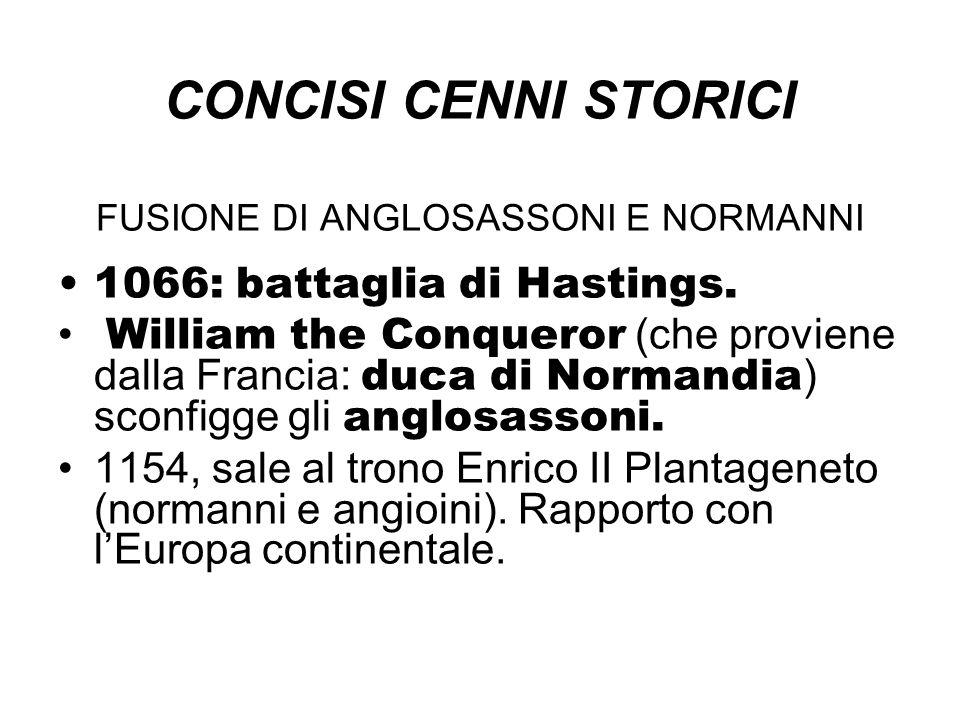 CONCISI CENNI STORICI FUSIONE DI ANGLOSASSONI E NORMANNI 1066: battaglia di Hastings. William the Conqueror (che proviene dalla Francia: duca di Norma