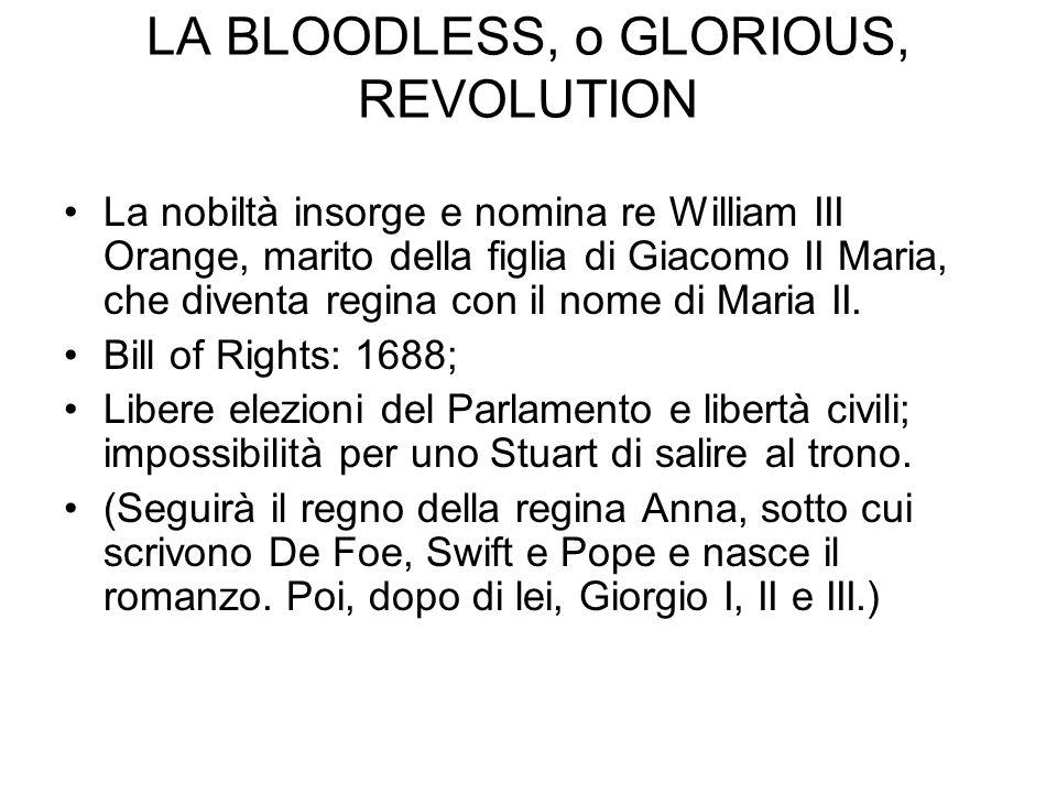 LA BLOODLESS, o GLORIOUS, REVOLUTION La nobiltà insorge e nomina re William III Orange, marito della figlia di Giacomo II Maria, che diventa regina co