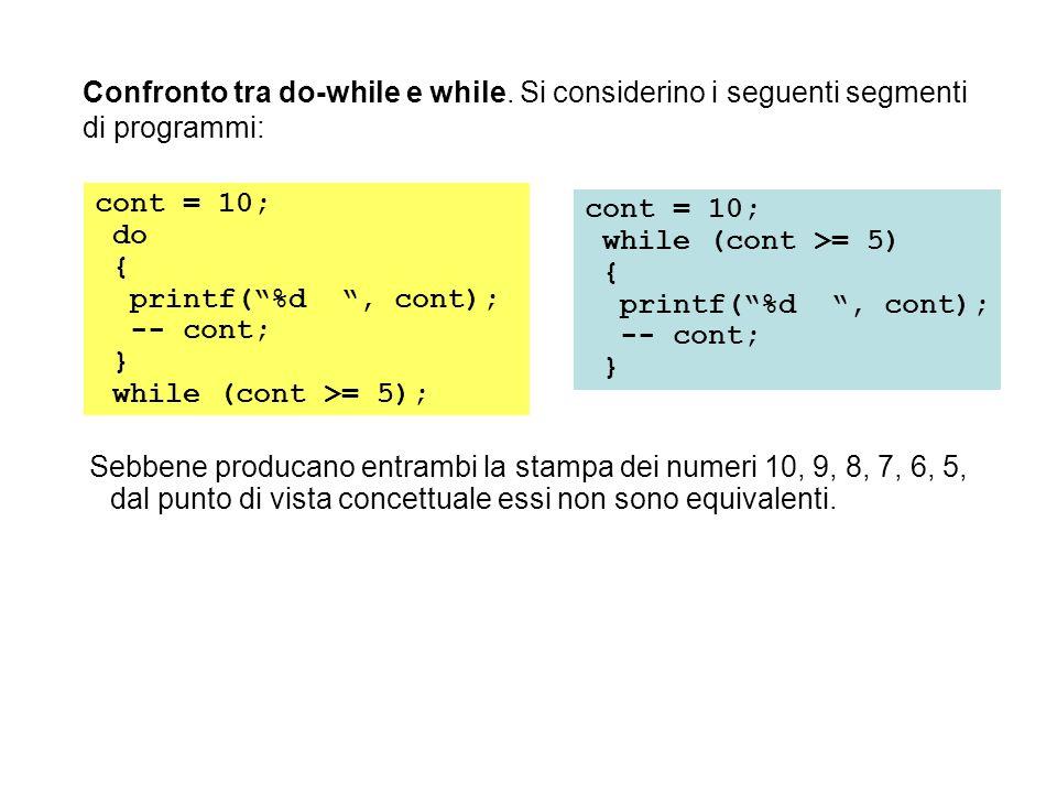 Confronto tra do-while e while. Si considerino i seguenti segmenti di programmi: Sebbene producano entrambi la stampa dei numeri 10, 9, 8, 7, 6, 5, da