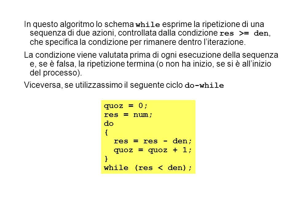 In questo algoritmo lo schema while esprime la ripetizione di una sequenza di due azioni, controllata dalla condizione res >= den, che specifica la co