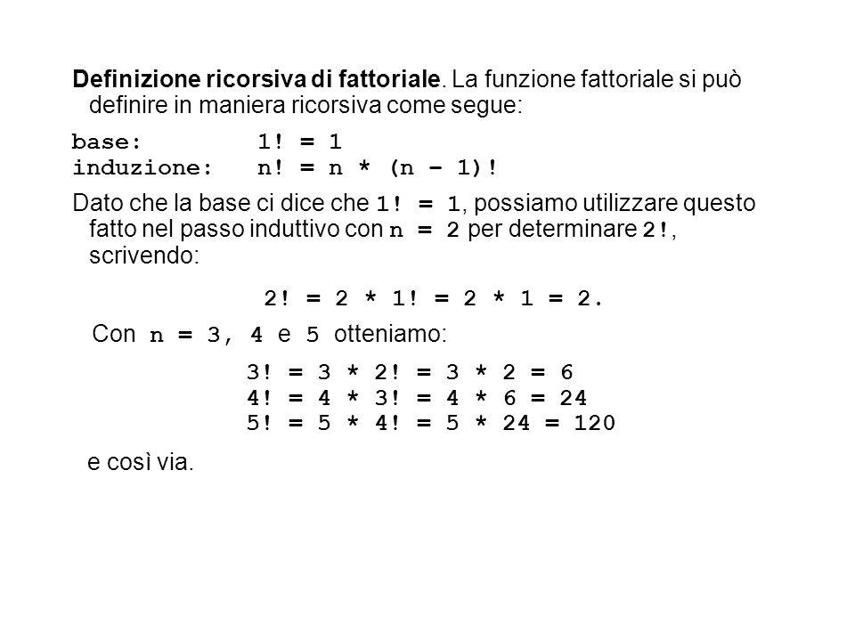 Definizione ricorsiva di fattoriale. La funzione fattoriale si può definire in maniera ricorsiva come segue: base: 1! = 1 induzione: n! = n * (n – 1)!