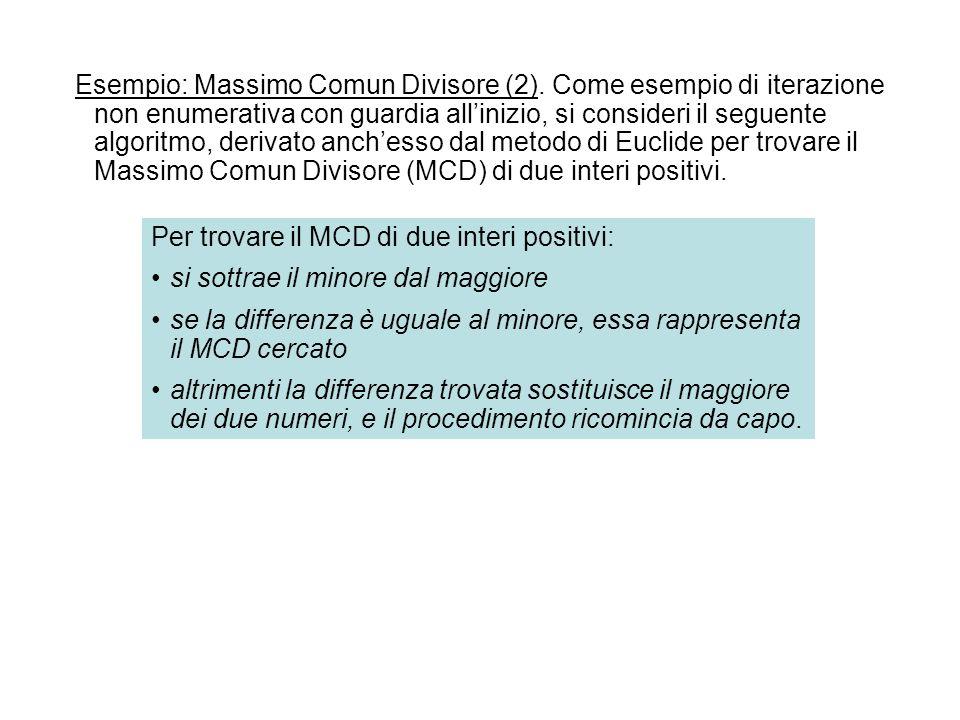 Esempio: Massimo Comun Divisore (2). Come esempio di iterazione non enumerativa con guardia allinizio, si consideri il seguente algoritmo, derivato an