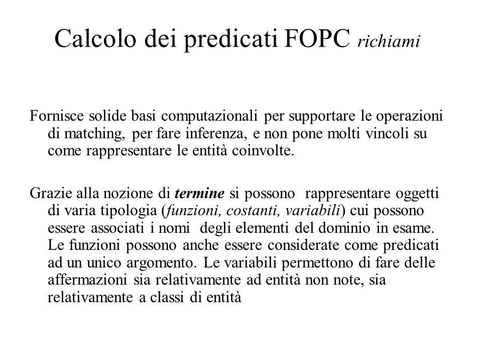 Calcolo dei predicati FOPC richiami Fornisce solide basi computazionali per supportare le operazioni di matching, per fare inferenza, e non pone molti vincoli su come rappresentare le entità coinvolte.