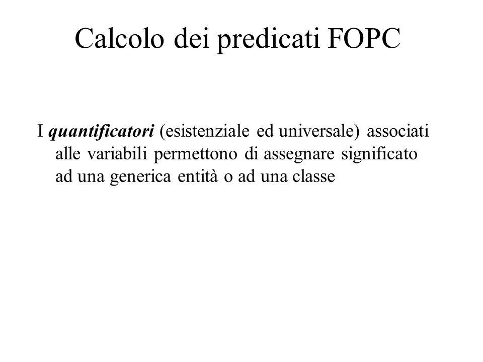 Calcolo dei predicati FOPC I quantificatori (esistenziale ed universale) associati alle variabili permettono di assegnare significato ad una generica entità o ad una classe
