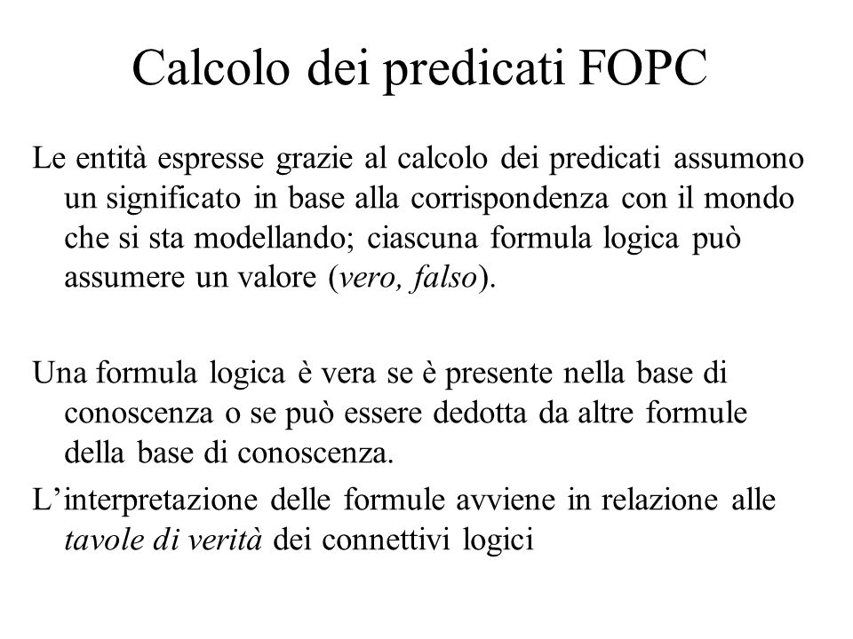 Calcolo dei predicati FOPC Le entità espresse grazie al calcolo dei predicati assumono un significato in base alla corrispondenza con il mondo che si sta modellando; ciascuna formula logica può assumere un valore (vero, falso).