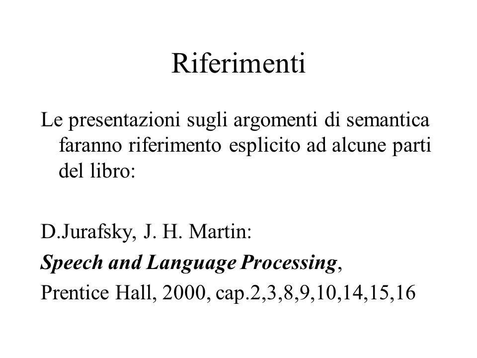 Riferimenti Le presentazioni sugli argomenti di semantica faranno riferimento esplicito ad alcune parti del libro: D.Jurafsky, J. H. Martin: Speech an