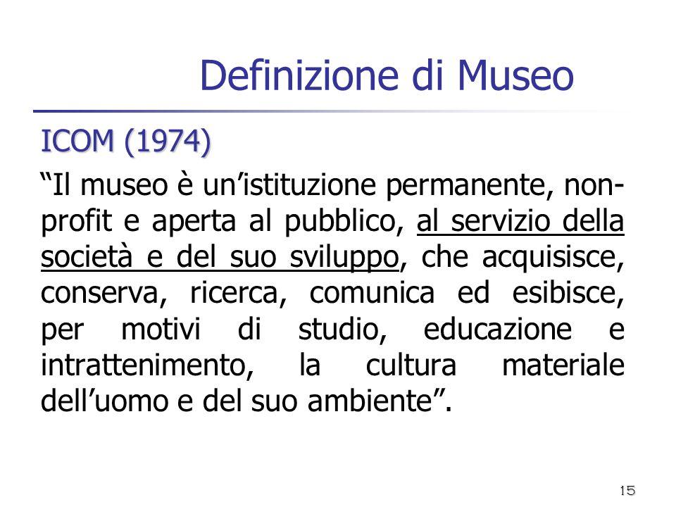 15 Definizione di Museo ICOM (1974) Il museo è unistituzione permanente, non- profit e aperta al pubblico, al servizio della società e del suo svilupp