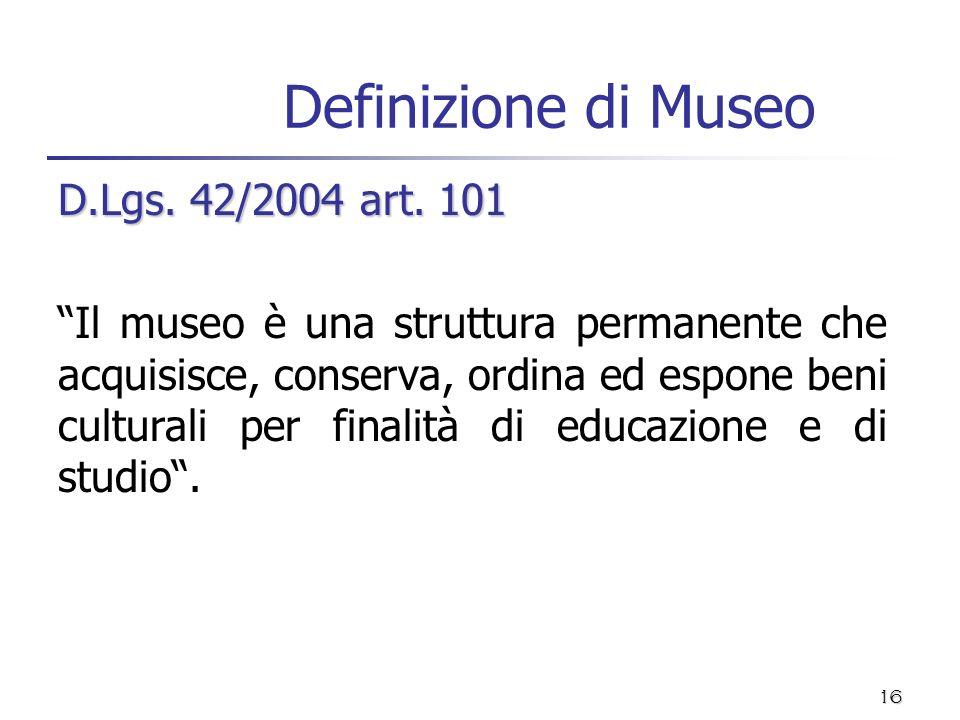16 Definizione di Museo D.Lgs. 42/2004 art. 101 Il museo è una struttura permanente che acquisisce, conserva, ordina ed espone beni culturali per fina