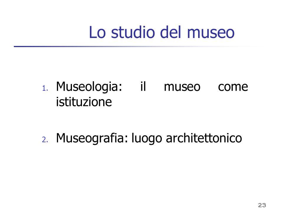 23 Lo studio del museo 1. Museologia: il museo come istituzione 2. Museografia: luogo architettonico