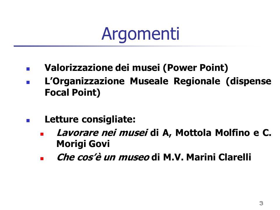 3 Argomenti Valorizzazione dei musei (Power Point) LOrganizzazione Museale Regionale (dispense Focal Point) Letture consigliate: Lavorare nei musei di