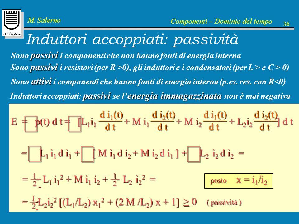 Tor Vergata M. Salerno Componenti – Dominio del tempo 36 Induttori accoppiati: passività passivi Sono passivi i componenti che non hanno fonti di ener