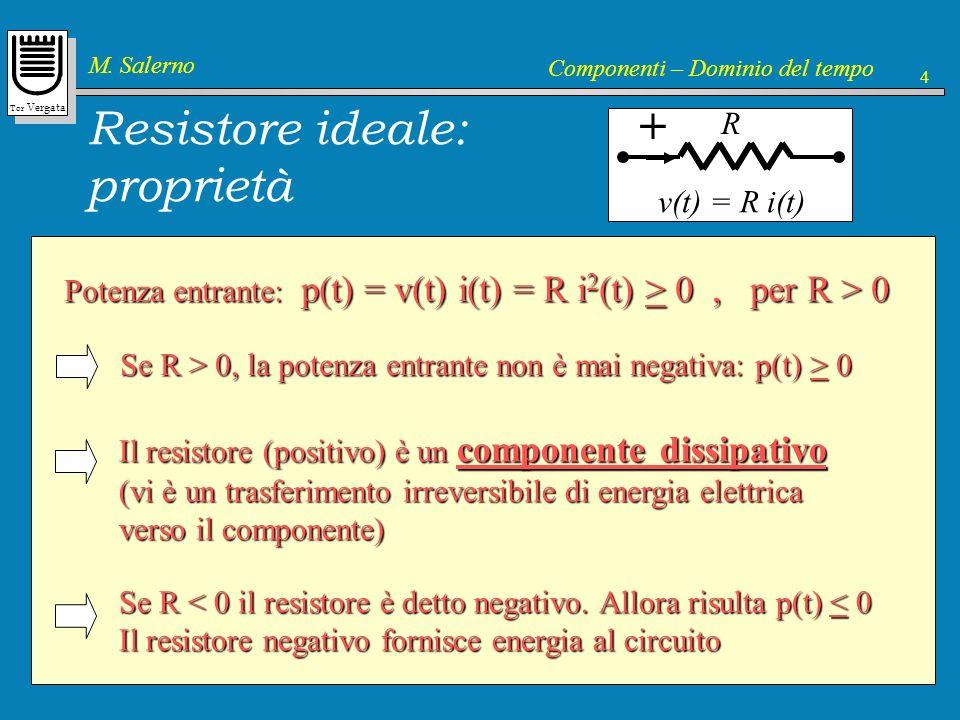 Tor Vergata M. Salerno Componenti – Dominio del tempo 4 Resistore ideale: proprietà + R v(t) = R i(t) Potenza entrante: p(t) = v(t) i(t) = R i 2 (t) >
