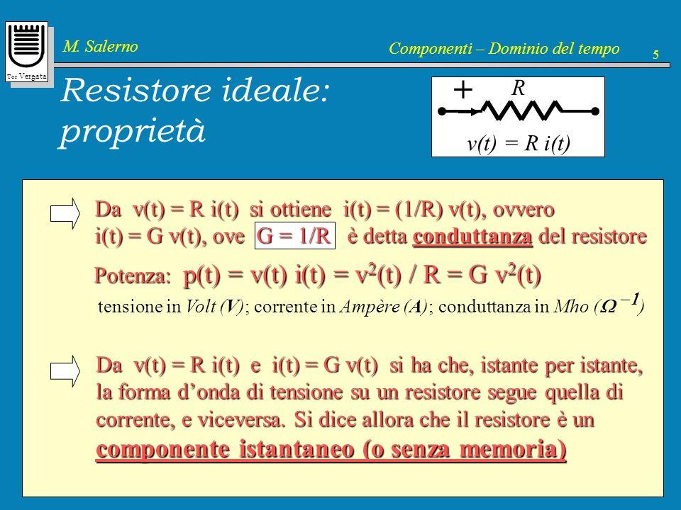 Tor Vergata M. Salerno Componenti – Dominio del tempo 5 Da v(t) = R i(t) si ottiene i(t) = (1/R) v(t), ovvero i(t) = G v(t), ove G = 1/R è detta condu
