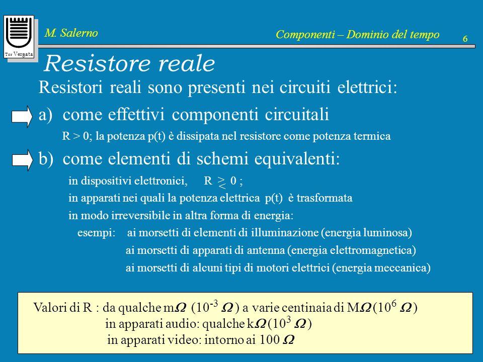 Tor Vergata M. Salerno Componenti – Dominio del tempo 6 Resistore reale Resistori reali sono presenti nei circuiti elettrici: a)come effettivi compone