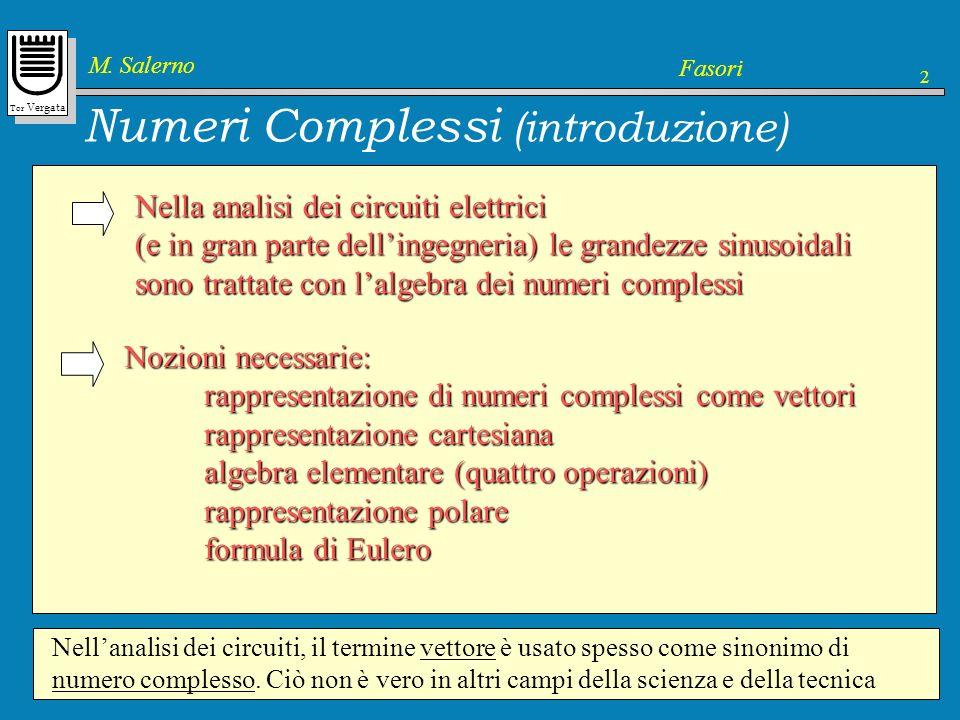 Tor Vergata M. Salerno Fasori 2 Numeri Complessi (introduzione) Nella analisi dei circuiti elettrici (e in gran parte dellingegneria) le grandezze sin
