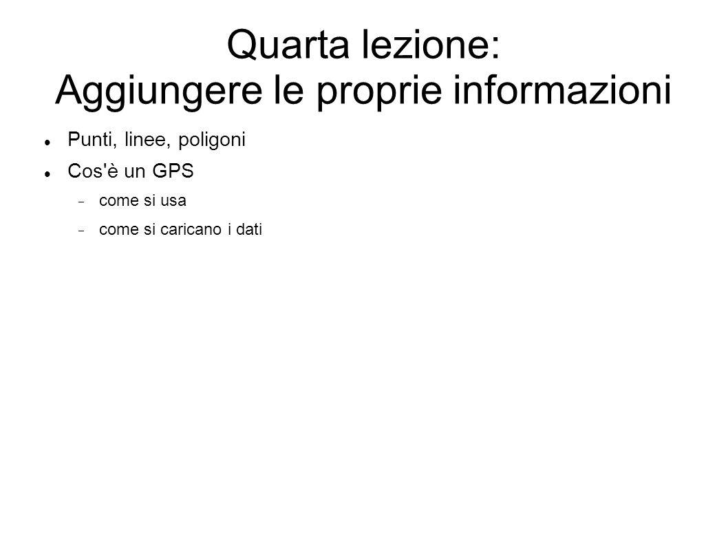 Quarta lezione: Aggiungere le proprie informazioni Punti, linee, poligoni Cos è un GPS come si usa come si caricano i dati