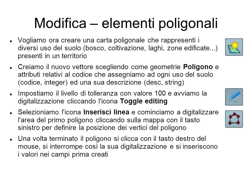 Modifica – elementi poligonali Vogliamo ora creare una carta poligonale che rappresenti i diversi uso del suolo (bosco, coltivazione, laghi, zone edificate...) presenti in un territorio Creiamo il nuovo vettore scegliendo come geometrie Poligono e attributi relativi al codice che assegniamo ad ogni uso del suolo (codice, integer) ed una sua descrizione (desc, string) Impostiamo il livello di tolleranza con valore 100 e avviamo la digitalizzazione cliccando l icona Toggle editing Selezioniamo l icona Inserisci linea e cominciamo a digitalizzare l area del primo poligono cliccando sulla mappa con il tasto sinistro per definire la posizione dei vertici del poligono Una volta terminato il poligono si clicca con il tasto destro del mouse, si interrompe così la sua digitalizzazione e si inseriscono i valori nei campi prima creati