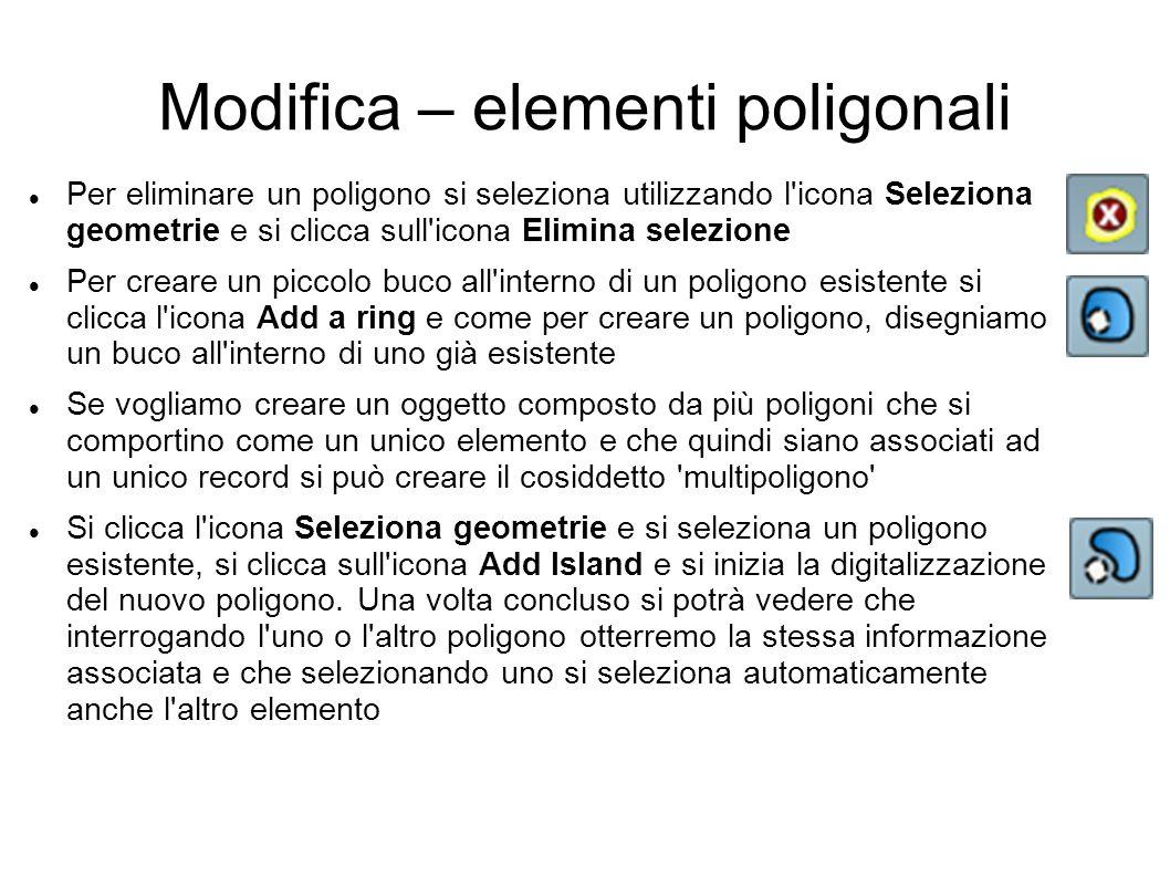 Modifica – elementi poligonali Per eliminare un poligono si seleziona utilizzando l icona Seleziona geometrie e si clicca sull icona Elimina selezione Per creare un piccolo buco all interno di un poligono esistente si clicca l icona Add a ring e come per creare un poligono, disegniamo un buco all interno di uno già esistente Se vogliamo creare un oggetto composto da più poligoni che si comportino come un unico elemento e che quindi siano associati ad un unico record si può creare il cosiddetto multipoligono Si clicca l icona Seleziona geometrie e si seleziona un poligono esistente, si clicca sull icona Add Island e si inizia la digitalizzazione del nuovo poligono.