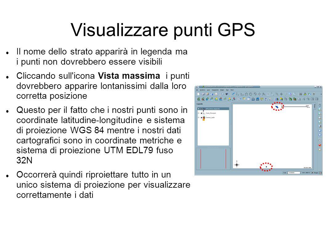 Visualizzare punti GPS Il nome dello strato apparirà in legenda ma i punti non dovrebbero essere visibili Cliccando sull icona Vista massima i punti dovrebbero apparire lontanissimi dalla loro corretta posizione Questo per il fatto che i nostri punti sono in coordinate latitudine-longitudine e sistema di proiezione WGS 84 mentre i nostri dati cartografici sono in coordinate metriche e sistema di proiezione UTM EDL79 fuso 32N Occorrerà quindi riproiettare tutto in un unico sistema di proiezione per visualizzare correttamente i dati