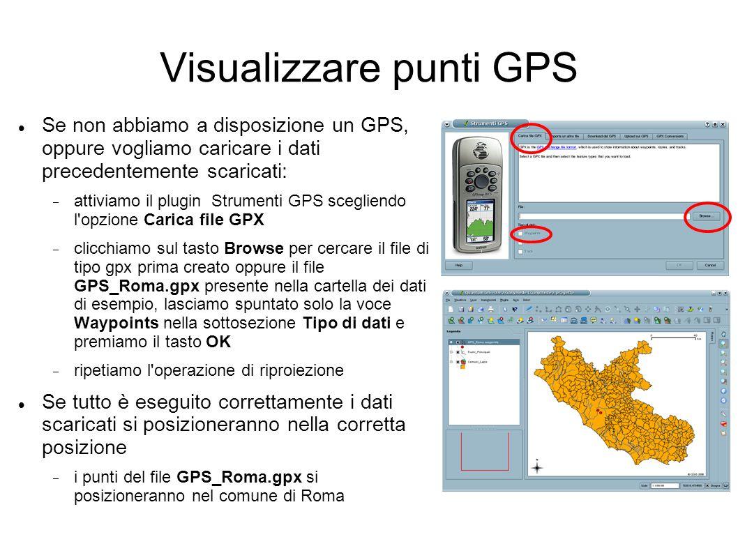 Visualizzare punti GPS Se non abbiamo a disposizione un GPS, oppure vogliamo caricare i dati precedentemente scaricati: attiviamo il plugin Strumenti GPS scegliendo l opzione Carica file GPX clicchiamo sul tasto Browse per cercare il file di tipo gpx prima creato oppure il file GPS_Roma.gpx presente nella cartella dei dati di esempio, lasciamo spuntato solo la voce Waypoints nella sottosezione Tipo di dati e premiamo il tasto OK ripetiamo l operazione di riproiezione Se tutto è eseguito correttamente i dati scaricati si posizioneranno nella corretta posizione i punti del file GPS_Roma.gpx si posizioneranno nel comune di Roma
