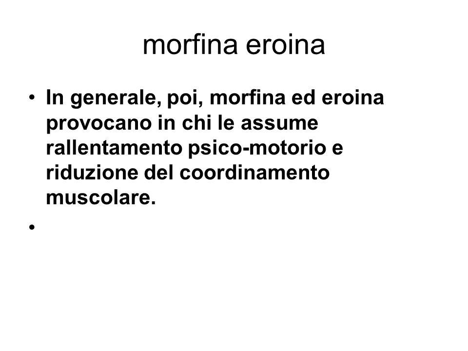 morfina eroina I sintomi ricorrenti dell astinenza da morfina ed eroina sono (con intensità e presenza variabile): dolori muscolari e articolari, alterazioni della termoregolazione (sensazioni indiscriminate di caldo e freddo, sudorazione), rinorrea (gocciolamento del naso), orripilazione (pelle d oca), insonnia, ansia e irritabilità, irrequietezza, dilatazione delle pupille, tremori muscolari, mancanza d appetito, sbadigli, lacrimazione, palpitazioni.