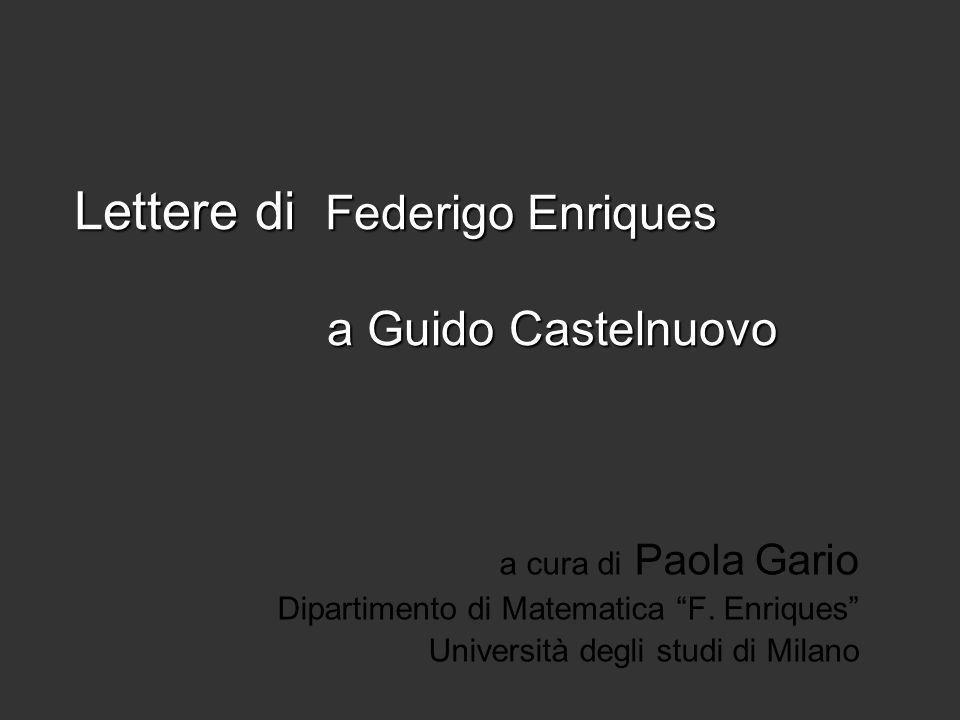 Lettere di Federigo Enriques a Guido Castelnuovo a cura di Paola Gario Dipartimento di Matematica F. Enriques Università degli studi di Milano