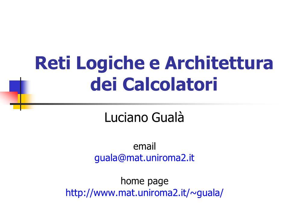 Reti Logiche e Architettura dei Calcolatori Luciano Gualà email guala@mat.uniroma2.it home page http://www.mat.uniroma2.it/~guala/