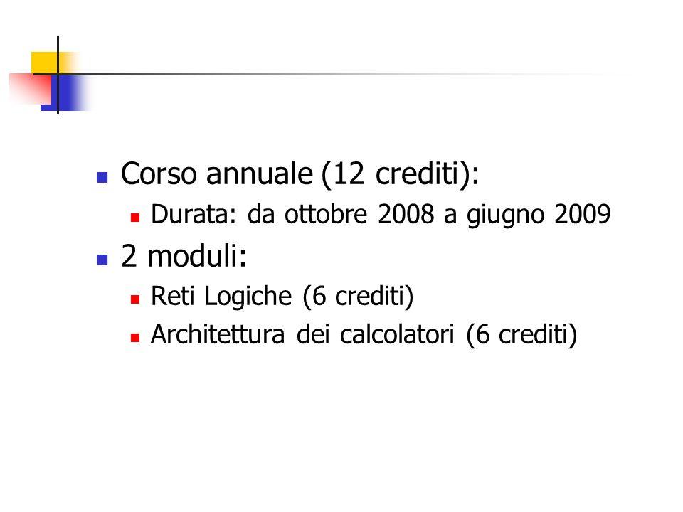 Corso annuale (12 crediti): Durata: da ottobre 2008 a giugno 2009 2 moduli: Reti Logiche (6 crediti) Architettura dei calcolatori (6 crediti)