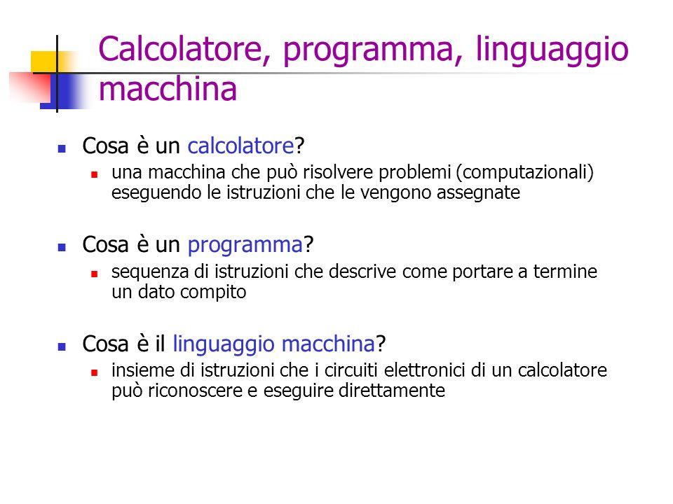 Calcolatore, programma, linguaggio macchina Cosa è un calcolatore? una macchina che può risolvere problemi (computazionali) eseguendo le istruzioni ch