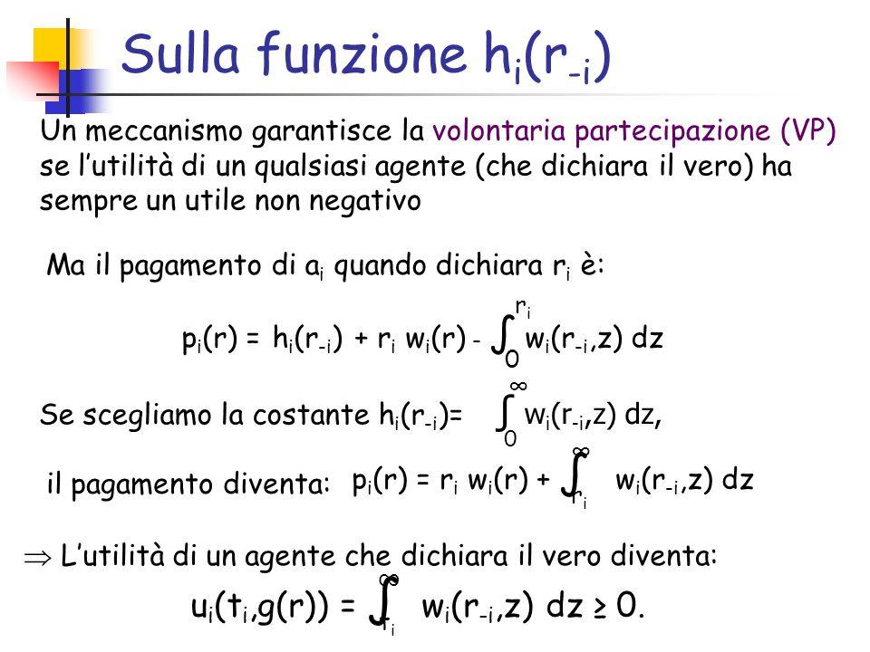Sulla funzione h i (r -i ) Un meccanismo garantisce la volontaria partecipazione (VP) se lutilità di un qualsiasi agente (che dichiara il vero) ha sempre un utile non negativo Ma il pagamento di a i quando dichiara r i è: p i (r) = h i (r -i ) + r i w i (r) - w i (r -i,z) dz 0 riri Se scegliamo la costante h i (r -i )= w i (r -i,z) dz, 0 p i (r) = r i w i (r) + w i (r -i,z) dz riri il pagamento diventa: Lutilità di un agente che dichiara il vero diventa: u i (t i,g(r)) = w i (r -i,z) dz 0.