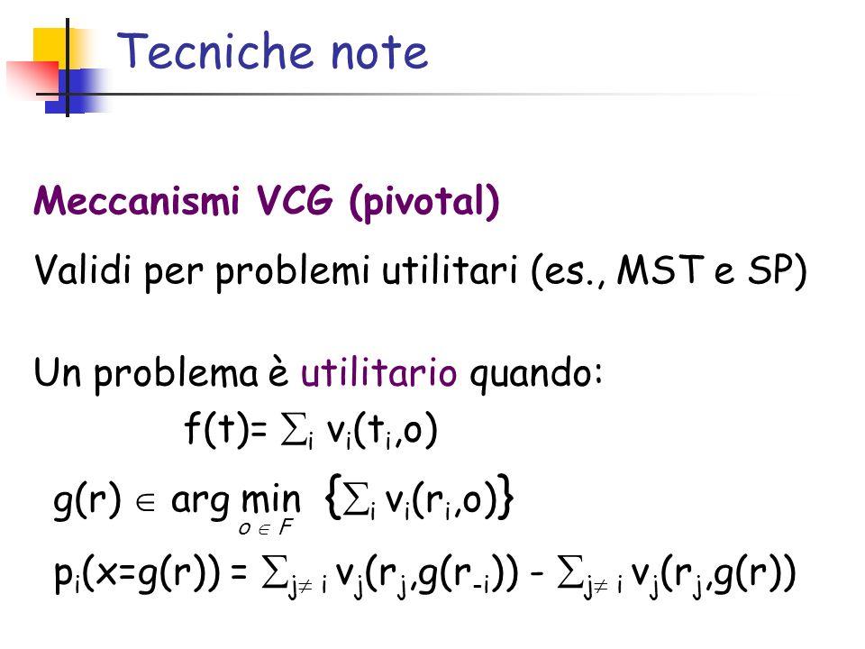 Tecniche note Un problema è utilitario quando: f(t)= i v i (t i,o) Meccanismi VCG (pivotal) Validi per problemi utilitari (es., MST e SP) g(r) arg min { i v i (r i,o) } p i (x=g(r)) = j i v j (r j,g(r -i )) - j i v j (r j,g(r)) o F