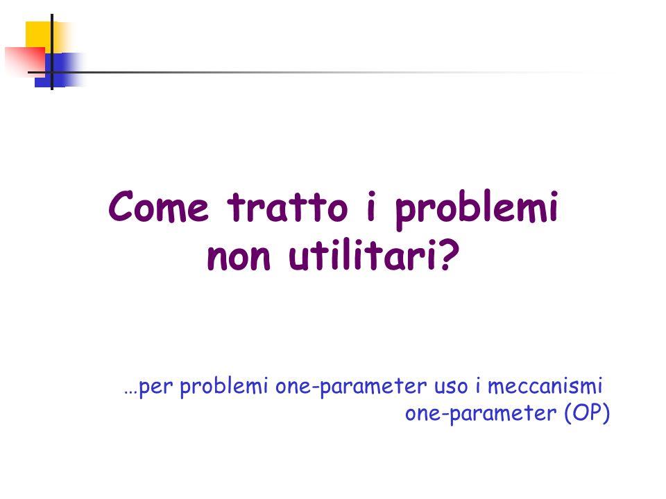 Come tratto i problemi non utilitari? …per problemi one-parameter uso i meccanismi one-parameter (OP)