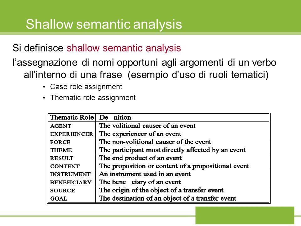 Shallow semantic analysis Si definisce shallow semantic analysis lassegnazione di nomi opportuni agli argomenti di un verbo allinterno di una frase (e